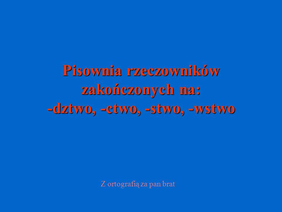 Pisownia rzeczowników zakończonych na: -dztwo, -ctwo, -stwo, -wstwo Z ortografią za pan brat
