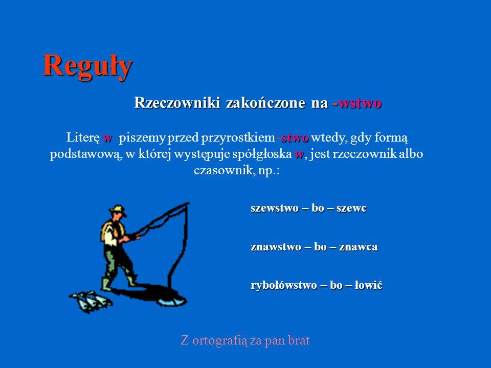 Reguły Rzeczowniki zakończone na -wstwo rybołówstwo – bo – łowić szewstwo – bo – szewc znawstwo – bo – znawca Z ortografią za pan brat w stwo w Literę