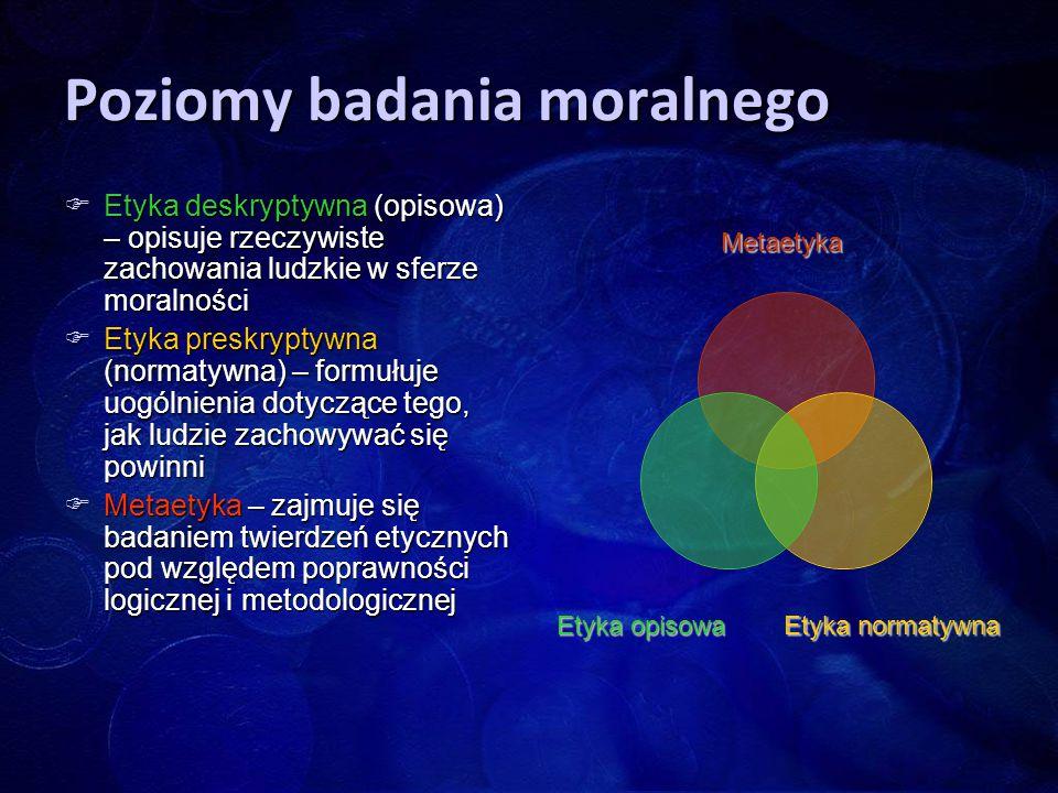 Poziomy badania moralnego  Etyka deskryptywna (opisowa) – opisuje rzeczywiste zachowania ludzkie w sferze moralności  Etyka preskryptywna (normatywn