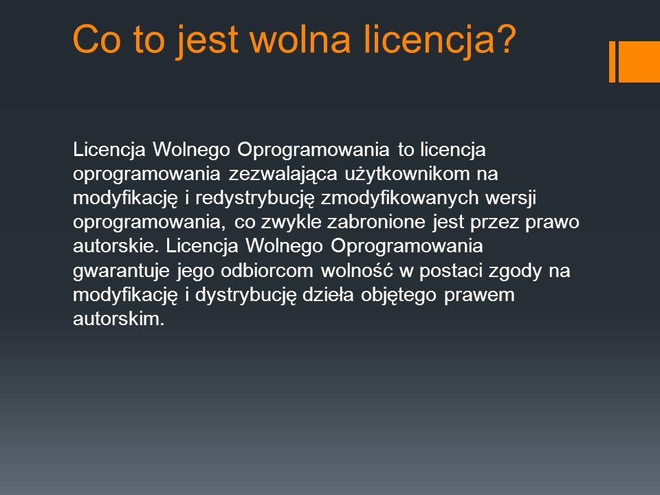 Co to jest wolna licencja? o Licencja Wolnego Oprogramowania to licencja oprogramowania zezwalająca użytkownikom na modyfikację i redystrybucję zmodyf