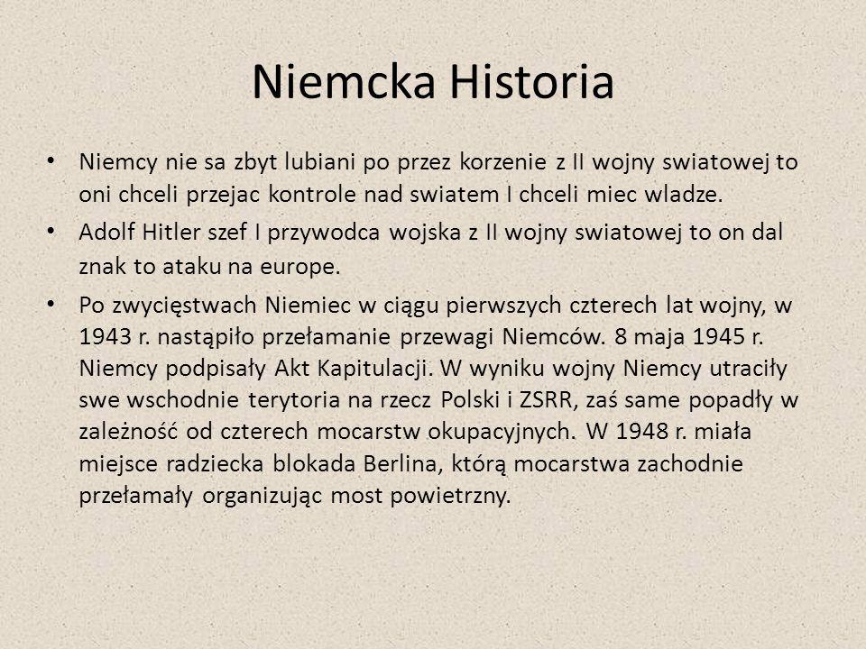 Niemcka Historia Niemcy nie sa zbyt lubiani po przez korzenie z II wojny swiatowej to oni chceli przejac kontrole nad swiatem I chceli miec wladze. Ad