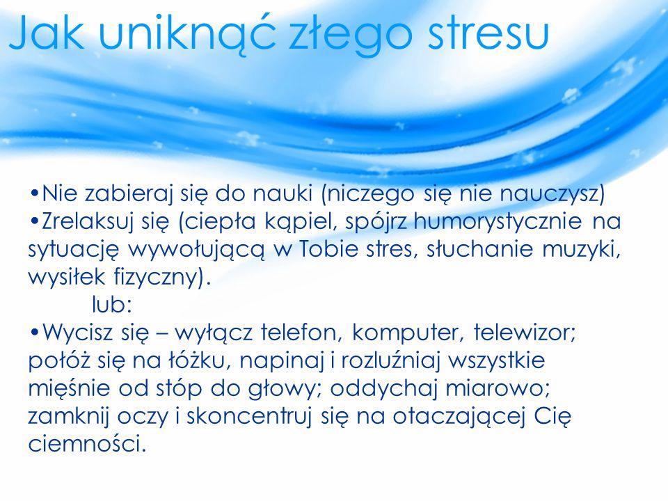 Jak uniknąć złego stresu Nie zabieraj się do nauki (niczego się nie nauczysz) Zrelaksuj się (ciepła kąpiel, spójrz humorystycznie na sytuację wywołują