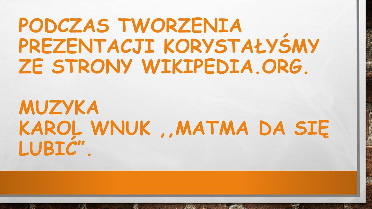 """PODCZAS TWORZENIA PREZENTACJI KORYSTAŁYŚMY ZE STRONY WIKIPEDIA.ORG. MUZYKA KAROL WNUK,,MATMA DA SIĘ LUBIĆ""""."""