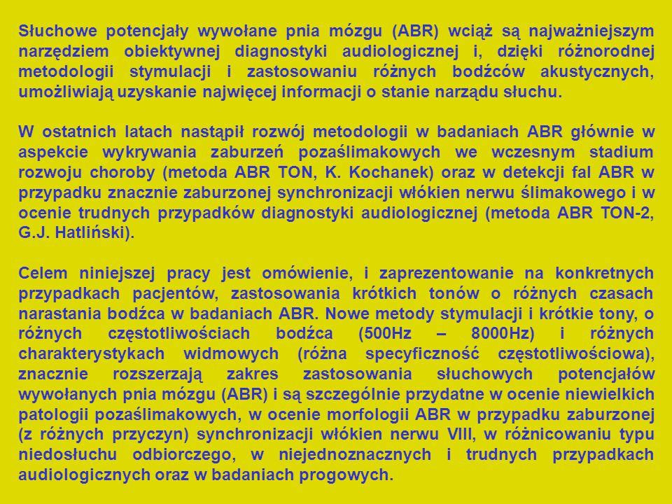 ABR I II III IV V VI VII TOPODIAGNOSTYKAODTWARZANIE PROGÓW SŁYSZENIA Ocena typu zaburzeń słuchu (ślimakowy, pozaślimakowy przewodzeniowy) Ocena morfologiczna zaburzeń pozaślimakowych Metoda standardowa ABR STD (click) Wczesna diagnostyka zaburzeń pozaślimakowych Metoda standardowa jednobodźcowa (click, krótkie tony) Naprzemienna wieloczęstotliwościowa stymulacja (AMS) (click, krótkie tony) Metoda stosów stacked ABR (szum, click i krótkie tony) Metody bazujące na zjawisku adaptacji słuchowej ABR z zastosowaniem krótkich tonów ABR MLS ciąg maksymalnej długości (click, 31/s i 190/s, 60 dB nHL) Metoda z maskowaniem poprzedzającym FMask (szum, click) ABR TON-2 90 dB nHL, 31/sek, 2-0-2 dla 1, 2 i 4 kHz ABR TON 90 dB nHL, 31/sek, 4-0-4 dla 1 kHz 8-0-8 dla 2 i 4 kHz Detekcja zaburzeń pozaślimakowych we wczesnym stadium Detekcja fali V wywołanej metodą ABR TON w przypadku zaburzonej synchronizacji włókien n.