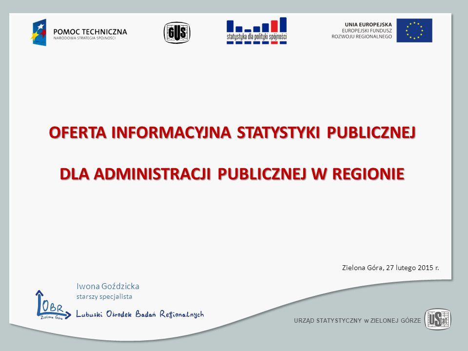 OFERTA INFORMACYJNA STATYSTYKI PUBLICZNEJ DLA ADMINISTRACJI PUBLICZNEJ W REGIONIE URZĄD STATYSTYCZNY w ZIELONEJ GÓRZE Zielona Góra, 27 lutego 2015 r.