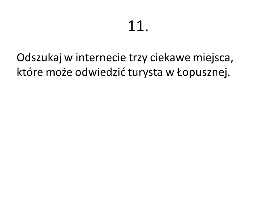 11. Odszukaj w internecie trzy ciekawe miejsca, które może odwiedzić turysta w Łopusznej.