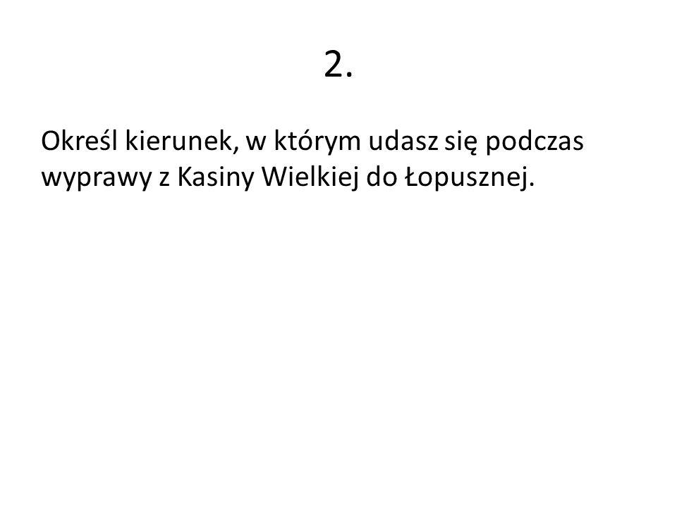 2. Określ kierunek, w którym udasz się podczas wyprawy z Kasiny Wielkiej do Łopusznej.