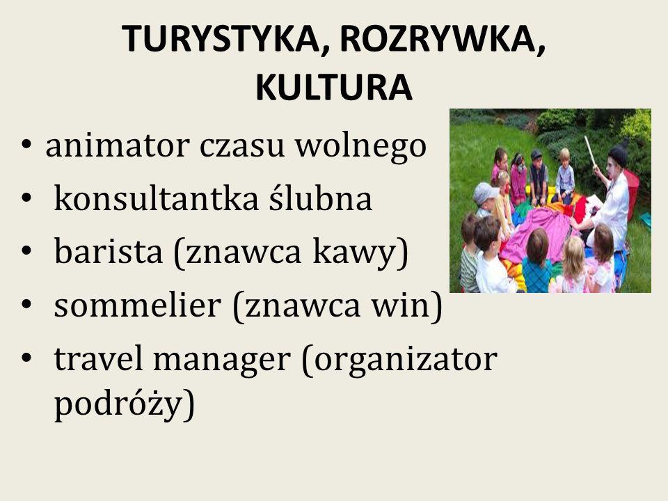 TURYSTYKA, ROZRYWKA, KULTURA animator czasu wolnego konsultantka ślubna barista (znawca kawy) sommelier (znawca win) travel manager (organizator podróży)