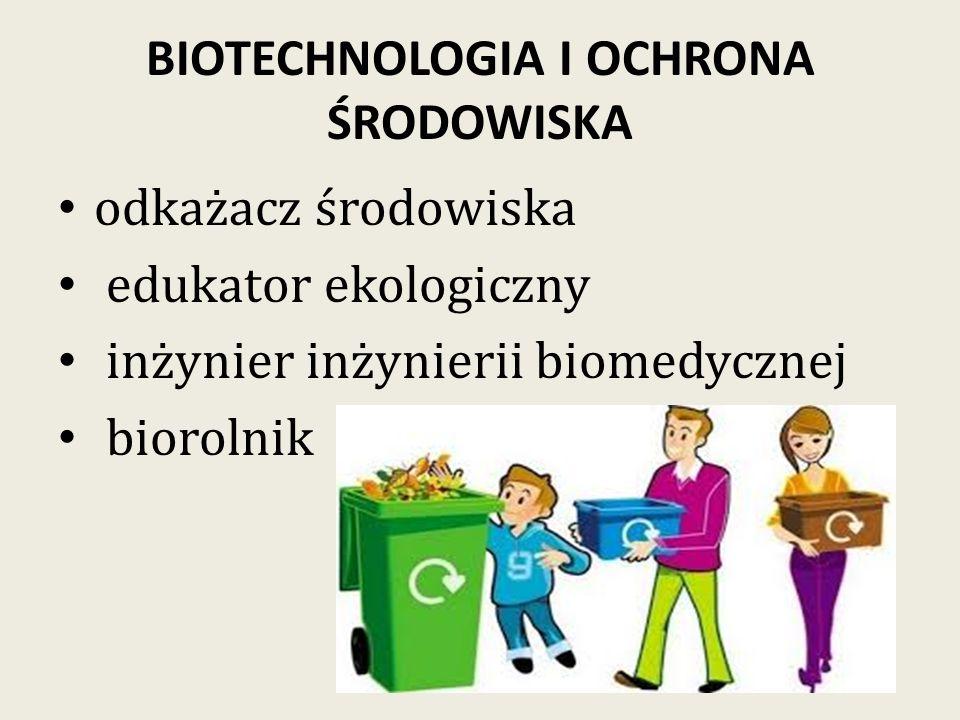 BIOTECHNOLOGIA I OCHRONA ŚRODOWISKA odkażacz środowiska edukator ekologiczny inżynier inżynierii biomedycznej biorolnik