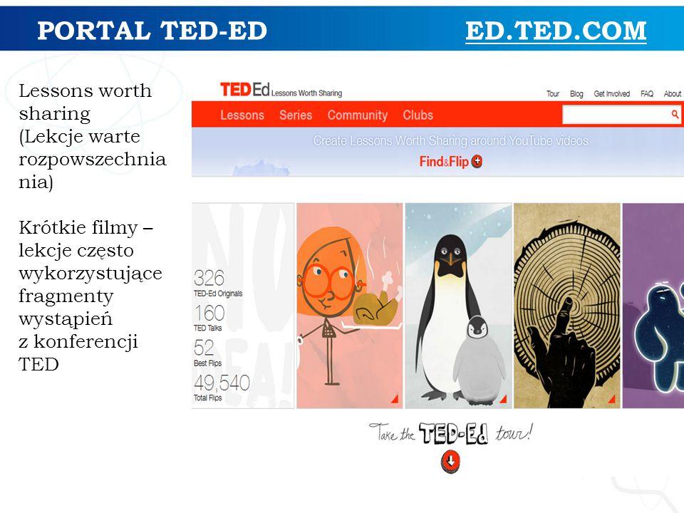 PORTAL TED-ED ED.TED.COM Lessons worth sharing (Lekcje warte rozpowszechnia nia) Krótkie filmy – lekcje często wykorzystujące fragmenty wystąpień z konferencji TED