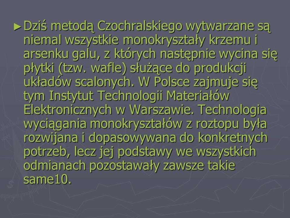 ► Dziś metodą Czochralskiego wytwarzane są niemal wszystkie monokryształy krzemu i arsenku galu, z których następnie wycina się płytki (tzw.