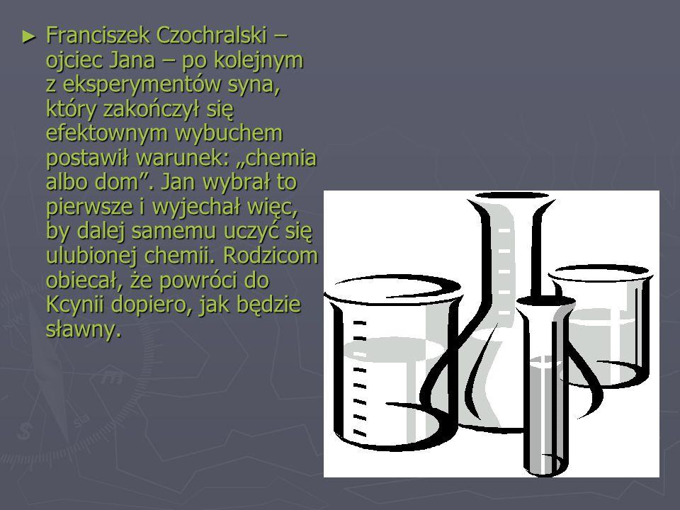 """► Franciszek Czochralski – ojciec Jana – po kolejnym z eksperymentów syna, który zakończył się efektownym wybuchem postawił warunek: """"chemia albo dom ."""