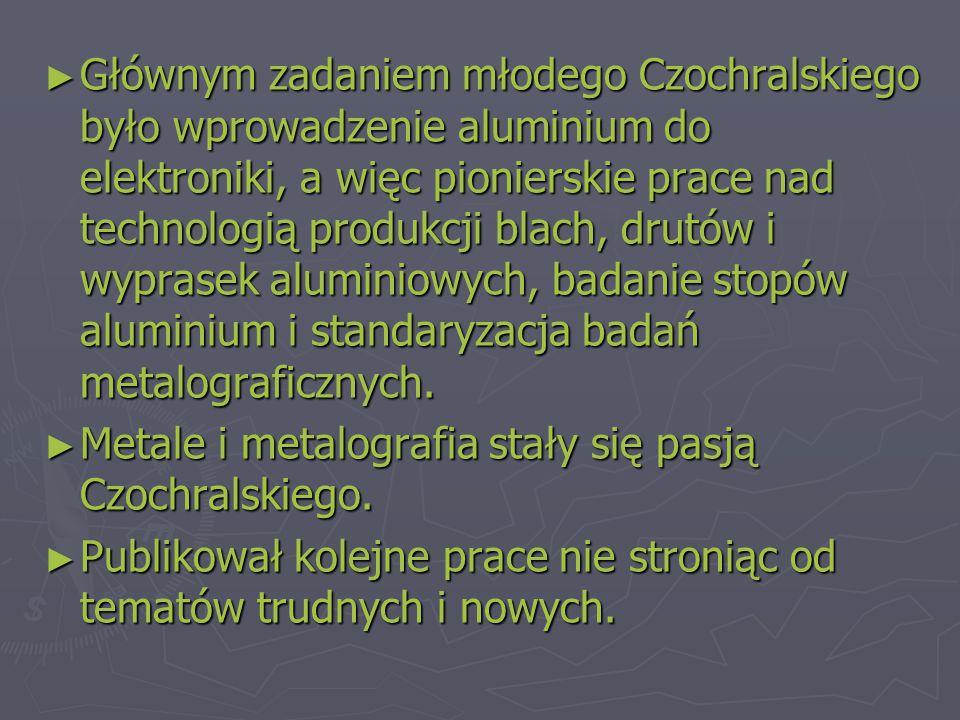 ► Głównym zadaniem młodego Czochralskiego było wprowadzenie aluminium do elektroniki, a więc pionierskie prace nad technologią produkcji blach, drutów i wyprasek aluminiowych, badanie stopów aluminium i standaryzacja badań metalograficznych.