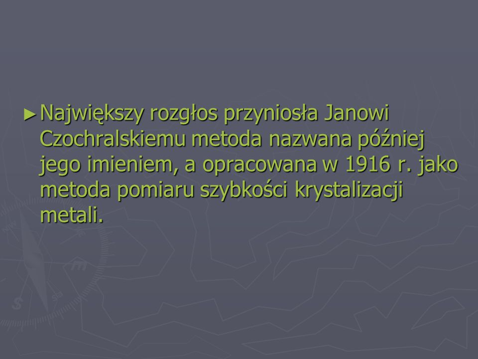 ► Największy rozgłos przyniosła Janowi Czochralskiemu metoda nazwana później jego imieniem, a opracowana w 1916 r.
