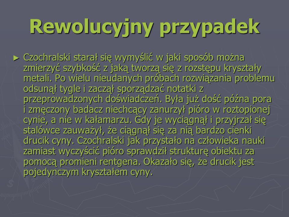 Rewolucyjny przypadek ► Czochralski starał się wymyślić w jaki sposób można zmierzyć szybkość z jaką tworzą się z rozstępu kryształy metali.