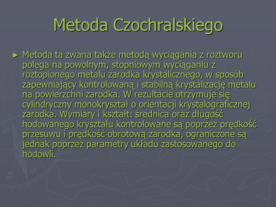 Metoda Czochralskiego ► Metoda ta zwana także metodą wyciągania z roztworu polega na powolnym, stopniowym wyciąganiu z roztopionego metalu zarodka krystalicznego, w sposób zapewniający kontrolowaną i stabilną krystalizację metalu na powierzchni zarodka.