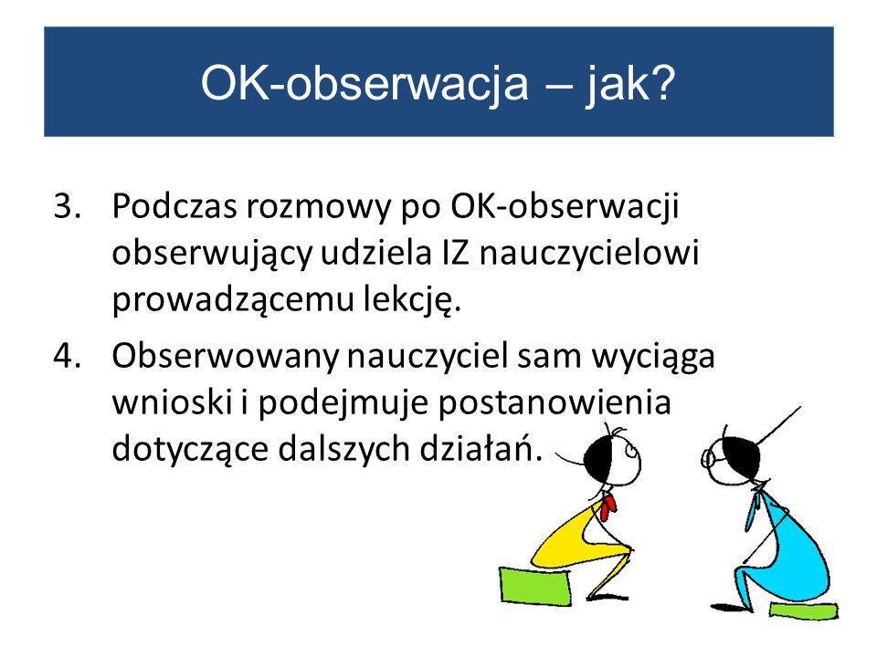 3.Podczas rozmowy po OK-obserwacji obserwujący udziela IZ nauczycielowi prowadzącemu lekcję. 4.Obserwowany nauczyciel sam wyciąga wnioski i podejmuje