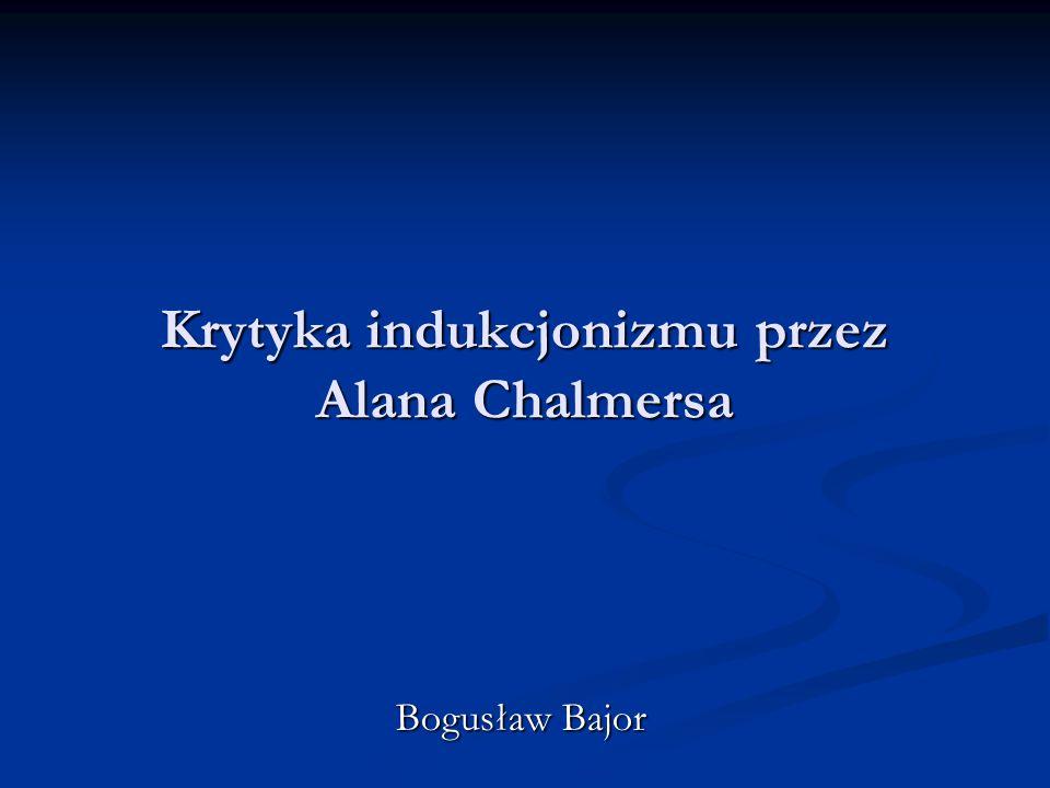 Krytyka indukcjonizmu Chalmers poddaje napierw w wątpliwość prawomocność i uzasadnialność zasady indukcji.