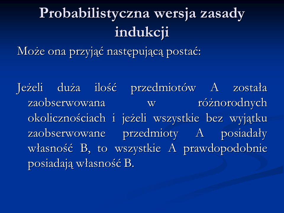 Probabilistyczna wersja zasady indukcji Może ona przyjąć następującą postać: Jeżeli duża ilość przedmiotów A została zaobserwowana w różnorodnych okolicznościach i jeżeli wszystkie bez wyjątku zaobserwowane przedmioty A posiadały własność B, to wszystkie A prawdopodobnie posiadają własność B.