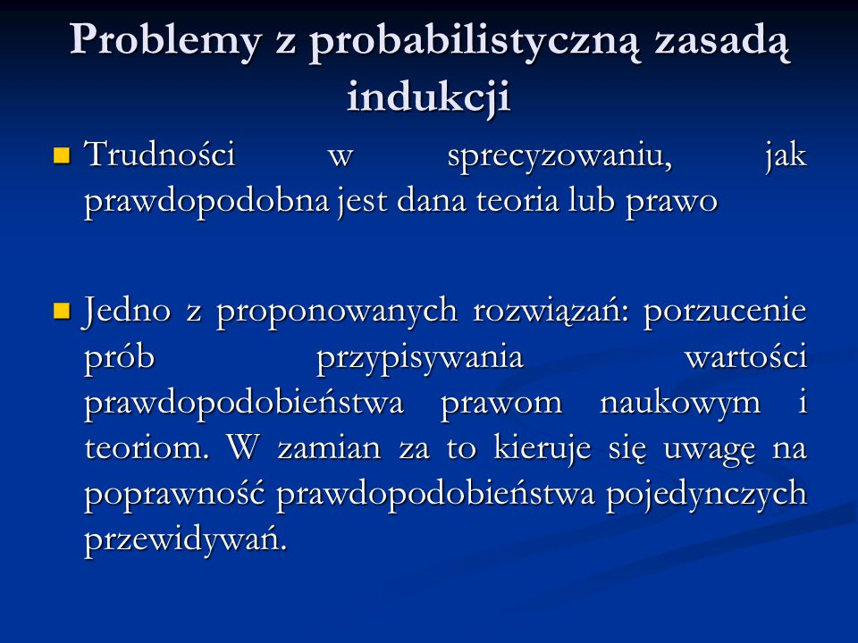 Problemy z probabilistyczną zasadą indukcji Trudności w sprecyzowaniu, jak prawdopodobna jest dana teoria lub prawo Trudności w sprecyzowaniu, jak prawdopodobna jest dana teoria lub prawo Jedno z proponowanych rozwiązań: porzucenie prób przypisywania wartości prawdopodobieństwa prawom naukowym i teoriom.