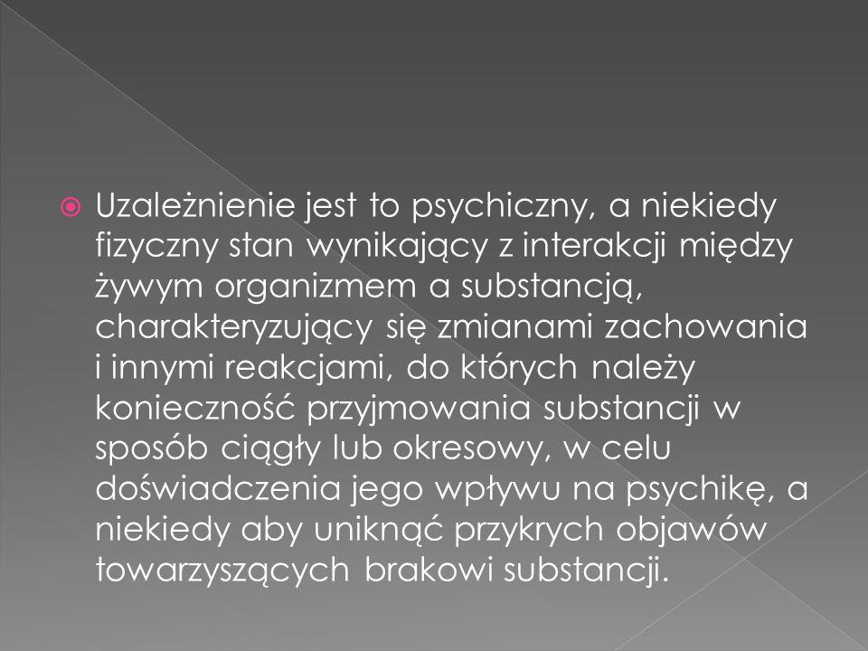  Uzależnienie jest to psychiczny, a niekiedy fizyczny stan wynikający z interakcji między żywym organizmem a substancją, charakteryzujący się zmianam