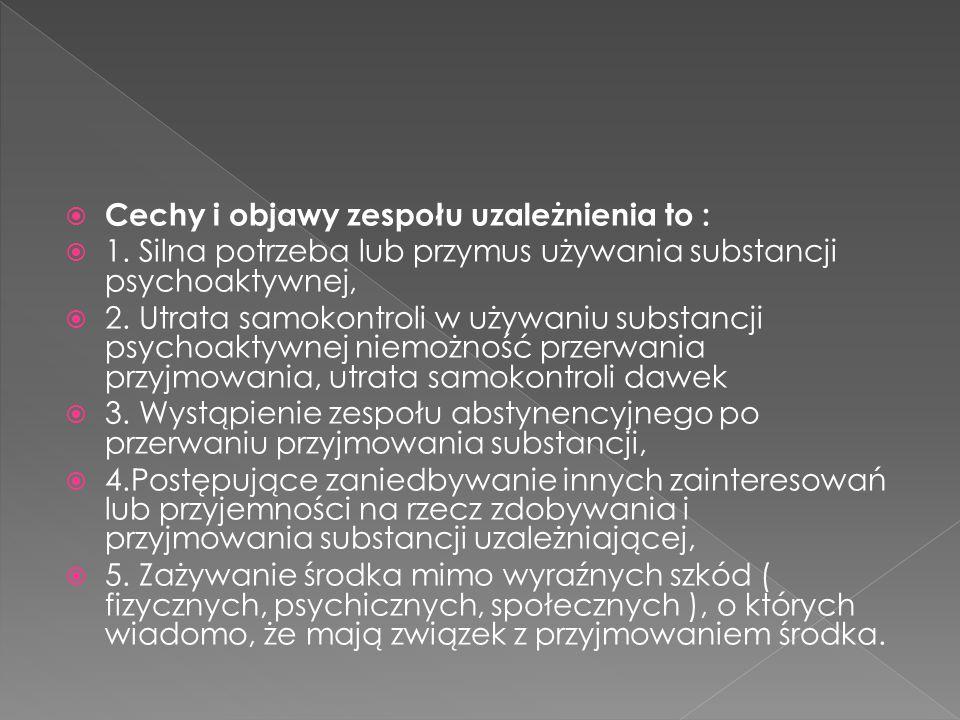  Cechy i objawy zespołu uzależnienia to :  1. Silna potrzeba lub przymus używania substancji psychoaktywnej,  2. Utrata samokontroli w używaniu sub