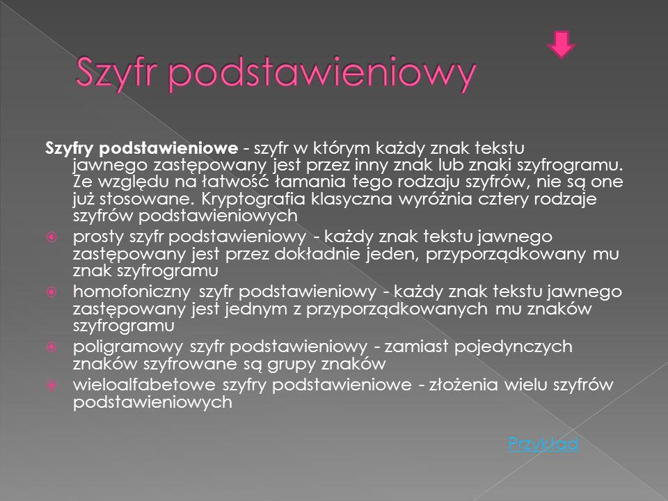 Szyfry podstawieniowe - szyfr w którym każdy znak tekstu jawnego zastępowany jest przez inny znak lub znaki szyfrogramu. Ze względu na łatwość łamania
