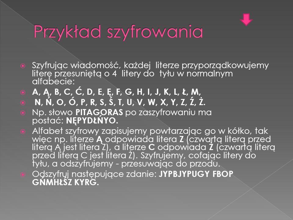  Szyfrując wiadomość, każdej literze przyporządkowujemy literę przesuniętą o 4 litery do tyłu w normalnym alfabecie:  A, Ą, B, C, Ć, D, E, Ę, F, G, H, I, J, K, L, Ł, M,  N, Ń, O, Ó, P, R, S, Ś, T, U, V, W, X, Y, Z, Ź, Ż.