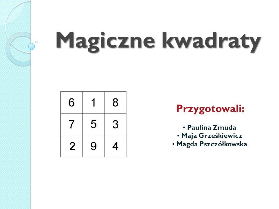Magiczne kwadraty Przygotowali: Paulina Zmuda Maja Grześkiewicz Magda Pszczółkowska