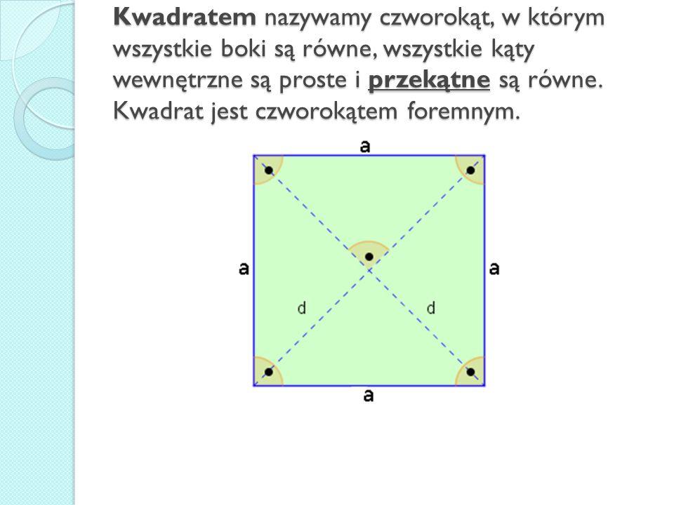 Kwadratem nazywamy czworokąt, w którym wszystkie boki są równe, wszystkie kąty wewnętrzne są proste i przekątne są równe. Kwadrat jest czworokątem for