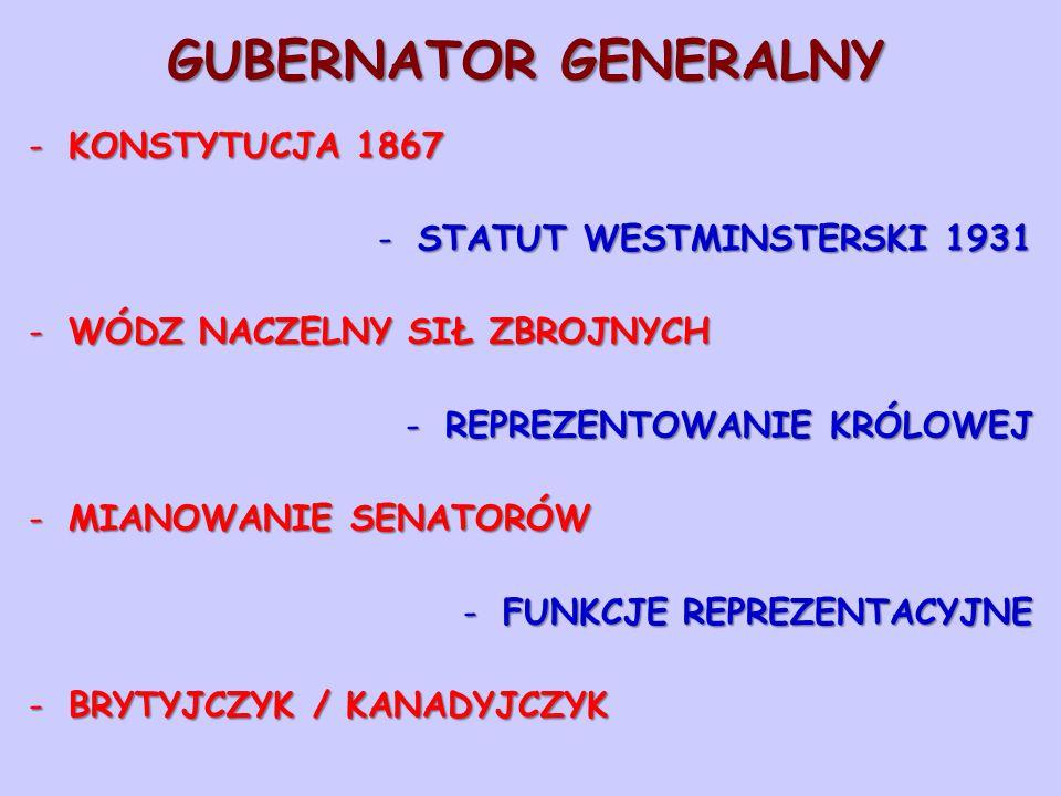 GUBERNATOR GENERALNY -KONSTYTUCJA 1867 -STATUT WESTMINSTERSKI 1931 -WÓDZ NACZELNY SIŁ ZBROJNYCH -REPREZENTOWANIE KRÓLOWEJ -MIANOWANIE SENATORÓW -FUNKC