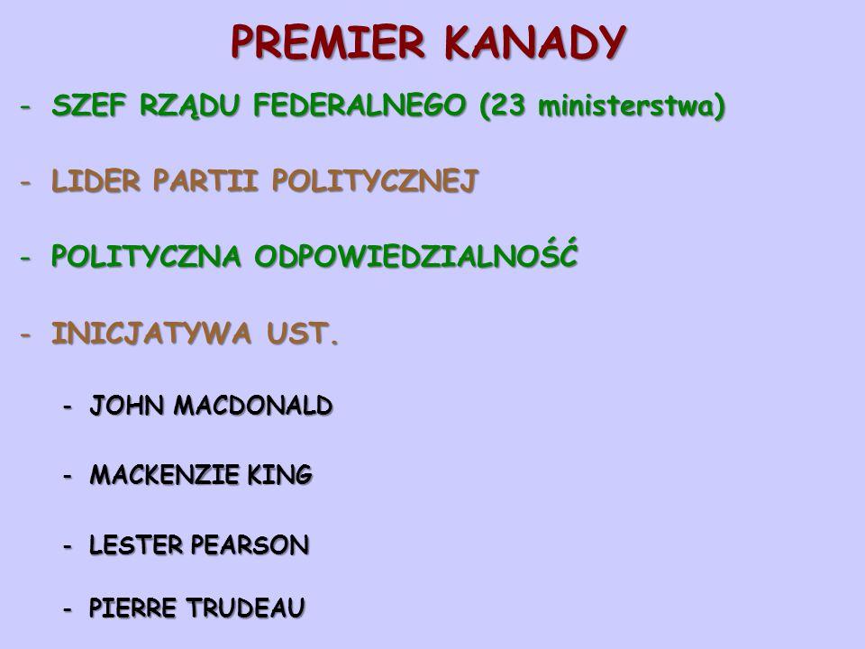 PREMIER KANADY -SZEF RZĄDU FEDERALNEGO (23 ministerstwa) -LIDER PARTII POLITYCZNEJ -POLITYCZNA ODPOWIEDZIALNOŚĆ -INICJATYWA UST. -JOHN MACDONALD -MACK