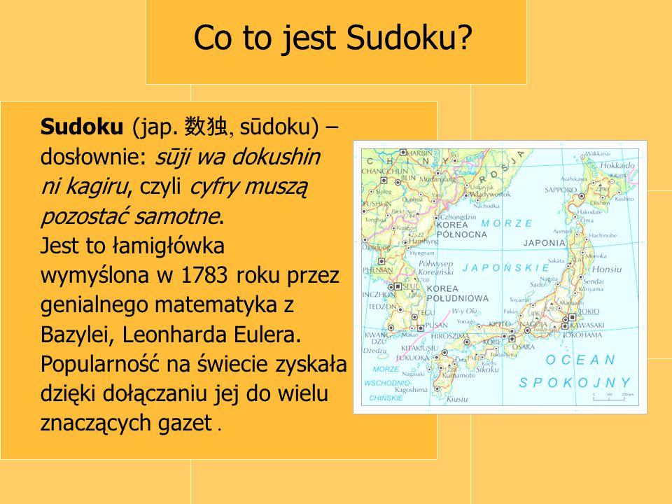 Co to jest Sudoku? Sudoku (jap. 数独, sūdoku) – dosłownie: sūji wa dokushin ni kagiru, czyli cyfry muszą pozostać samotne. Jest to łamigłówka wymyślona
