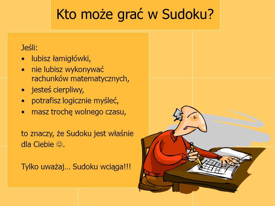 Kto może grać w Sudoku? Jeśli: lubisz łamigłówki, nie lubisz wykonywać rachunków matematycznych, jesteś cierpliwy, potrafisz logicznie myśleć, masz tr