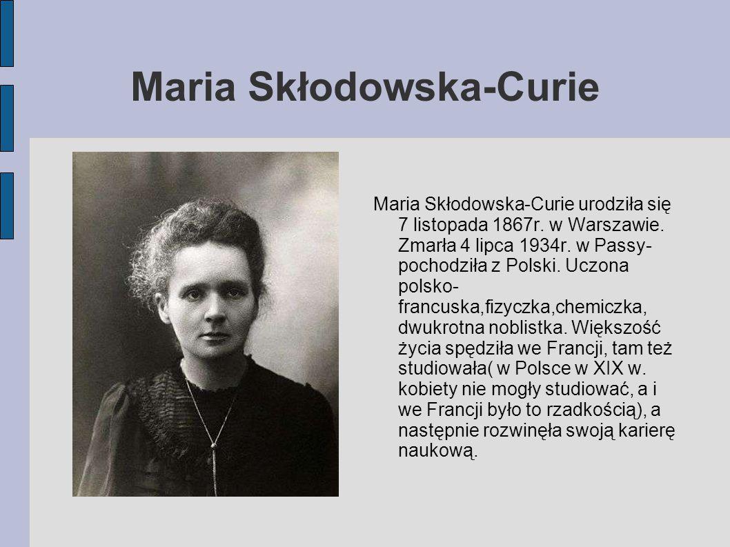 Maria Skłodowska-Curie Maria Skłodowska-Curie urodziła się 7 listopada 1867r. w Warszawie. Zmarła 4 lipca 1934r. w Passy- pochodziła z Polski. Uczona