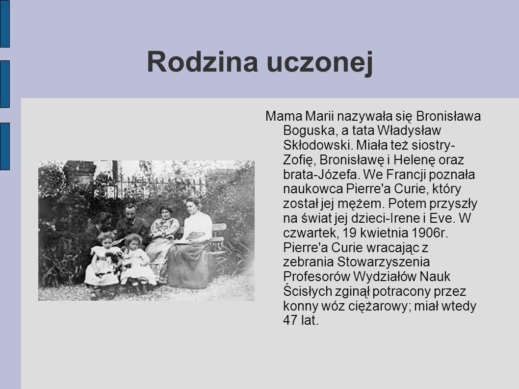 Rodzina uczonej Mama Marii nazywała się Bronisława Boguska, a tata Władysław Skłodowski. Miała też siostry- Zofię, Bronisławę i Helenę oraz brata-Józe