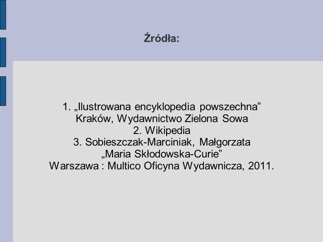 """1. """"Ilustrowana encyklopedia powszechna"""" Kraków, Wydawnictwo Zielona Sowa 2. Wikipedia 3. Sobieszczak-Marciniak, Małgorzata """"Maria Skłodowska-Curie"""" W"""