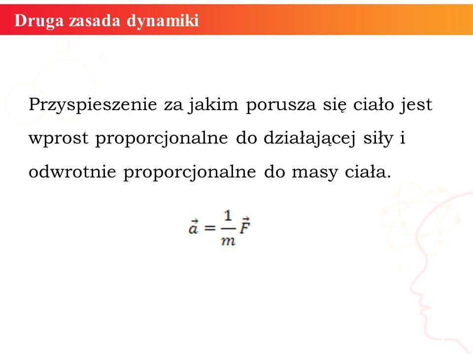 Druga zasada dynamiki Przyspieszenie za jakim porusza się ciało jest wprost proporcjonalne do działającej siły i odwrotnie proporcjonalne do masy ciał