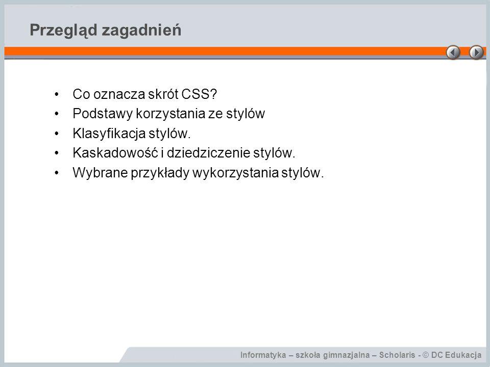 Informatyka – szkoła gimnazjalna – Scholaris - © DC Edukacja Przegląd zagadnień Co oznacza skrót CSS? Podstawy korzystania ze stylów Klasyfikacja styl
