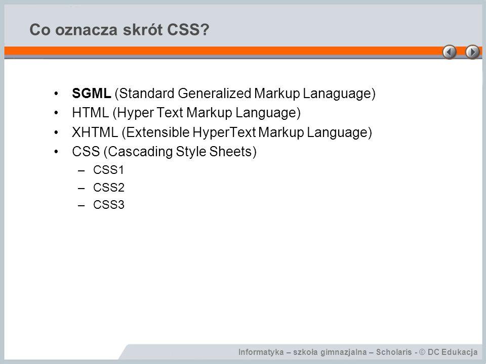 Informatyka – szkoła gimnazjalna – Scholaris - © DC Edukacja Co oznacza skrót CSS? SGML (Standard Generalized Markup Lanaguage) HTML (Hyper Text Marku
