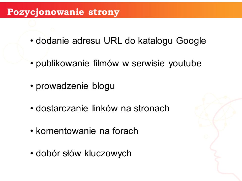 Pozycjonowanie strony dodanie adresu URL do katalogu Google publikowanie filmów w serwisie youtube prowadzenie blogu dostarczanie linków na stronach komentowanie na forach dobór słów kluczowych