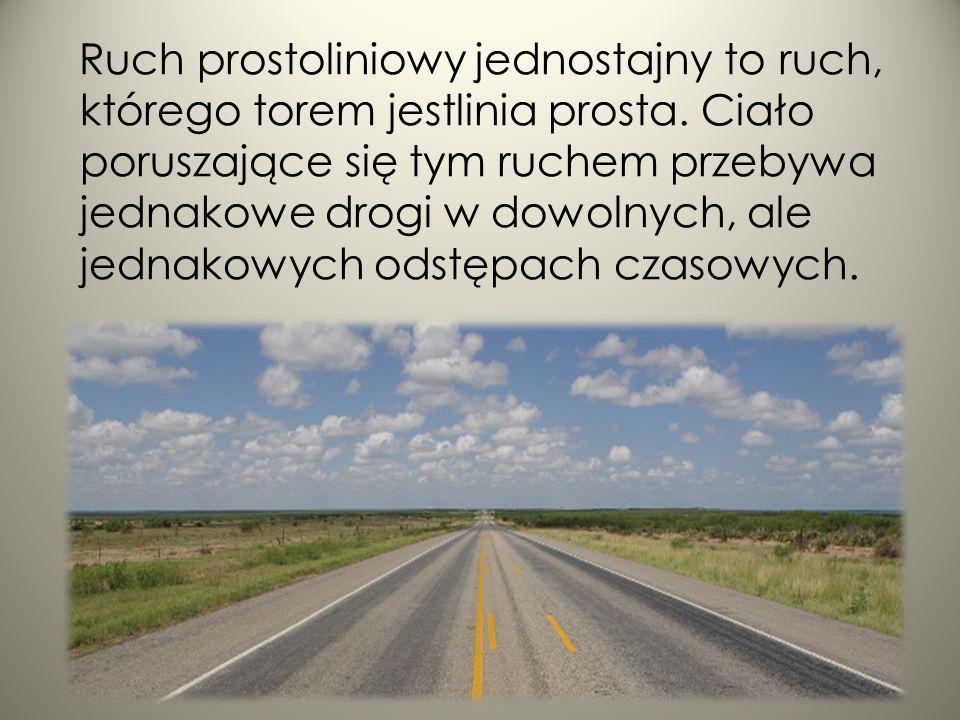 Ruch prostoliniowy jednostajny to ruch, którego torem jestlinia prosta. Ciało poruszające się tym ruchem przebywa jednakowe drogi w dowolnych, ale jed