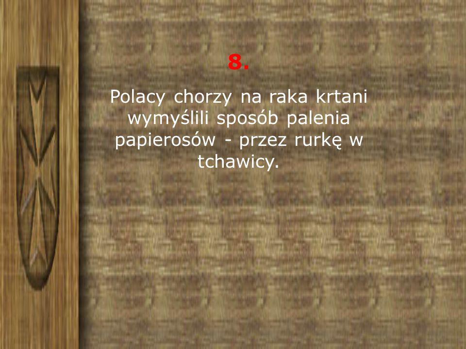 8. Polacy chorzy na raka krtani wymyślili sposób palenia papierosów - przez rurkę w tchawicy.