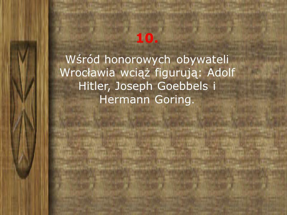 10. Wśród honorowych obywateli Wrocławia wciąż figurują: Adolf Hitler, Joseph Goebbels i Hermann Goring.