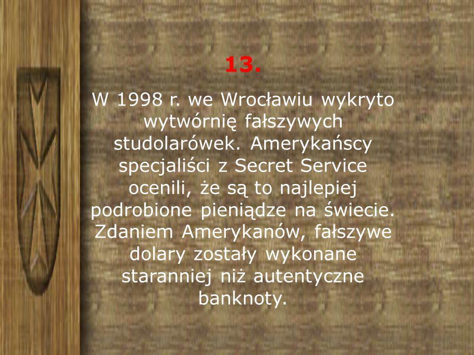 13. W 1998 r. we Wrocławiu wykryto wytwórnię fałszywych studolarówek. Amerykańscy specjaliści z Secret Service ocenili, że są to najlepiej podrobione