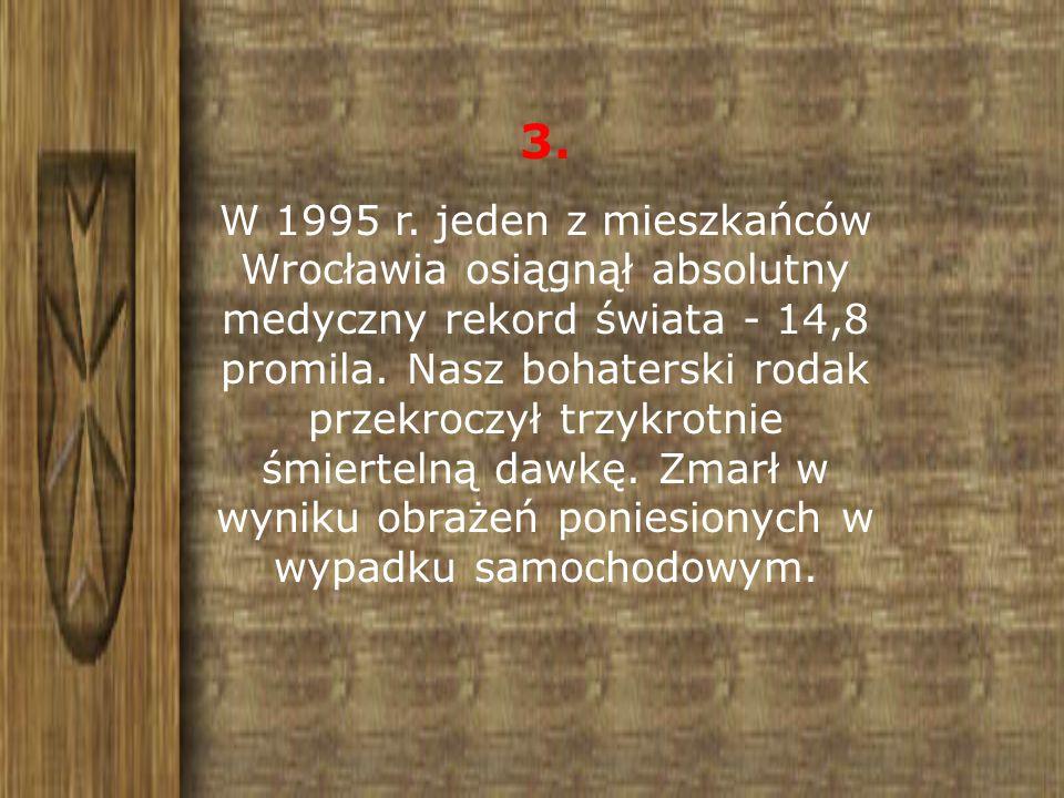 3. W 1995 r. jeden z mieszkańców Wrocławia osiągnął absolutny medyczny rekord świata - 14,8 promila. Nasz bohaterski rodak przekroczył trzykrotnie śmi