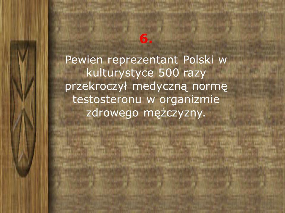 6. Pewien reprezentant Polski w kulturystyce 500 razy przekroczył medyczną normę testosteronu w organizmie zdrowego mężczyzny.