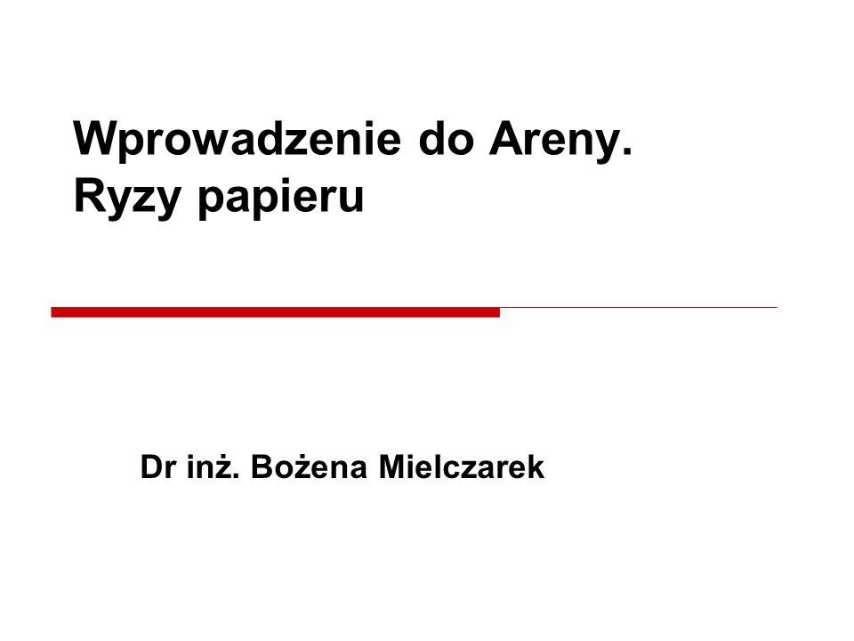 Dr inż. Bożena Mielczarek Wprowadzenie do Areny. Ryzy papieru