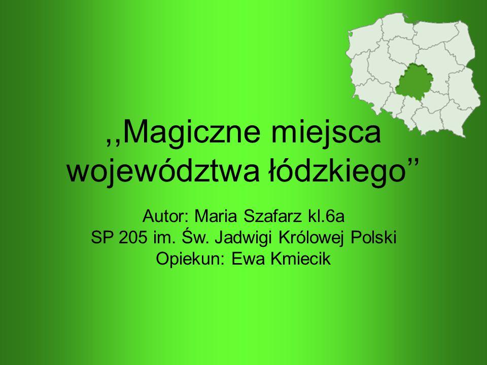 ,,Magiczne miejsca województwa łódzkiego'' Autor: Maria Szafarz kl.6a SP 205 im. Św. Jadwigi Królowej Polski Opiekun: Ewa Kmiecik