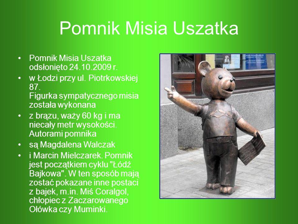Pomnik Misia Uszatka Pomnik Misia Uszatka odsłonięto 24.10.2009 r. w Łodzi przy ul. Piotrkowskiej 87. Figurka sympatycznego misia została wykonana z b